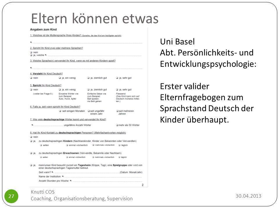 Eltern können etwas 30.04.2013 Knutti COS Coaching, Organisationsberatung, Supervision 27 Uni Basel Abt. Persönlichkeits- und Entwicklungspsychologie:
