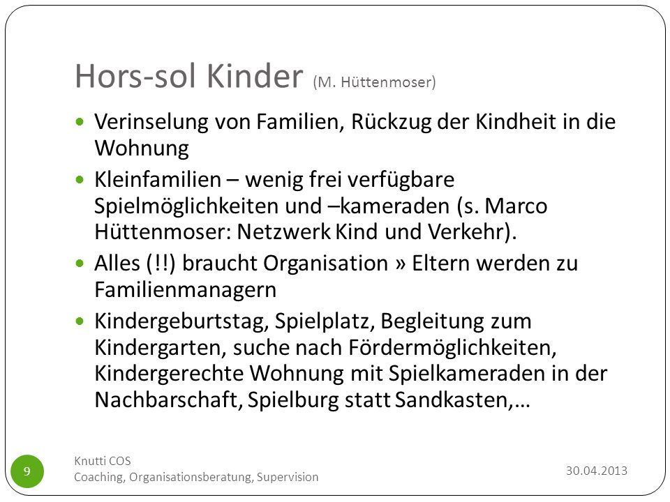 Hors-sol Kinder (M. Hüttenmoser) 30.04.2013 Knutti COS Coaching, Organisationsberatung, Supervision 9 Verinselung von Familien, Rückzug der Kindheit i