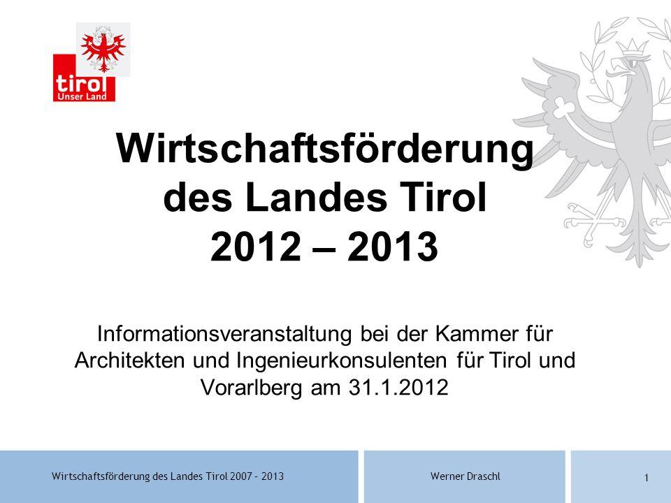 Wirtschaftsförderung des Landes Tirol 2007 – 2013Werner Draschl 1 Wirtschaftsförderung des Landes Tirol 2012 – 2013 Informationsveranstaltung bei der