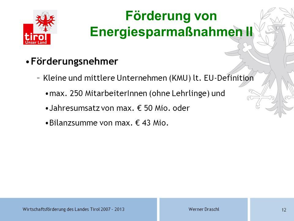 Wirtschaftsförderung des Landes Tirol 2007 – 2013Werner Draschl 12 Förderungsnehmer – Kleine und mittlere Unternehmen (KMU) lt. EU-Definition max. 250