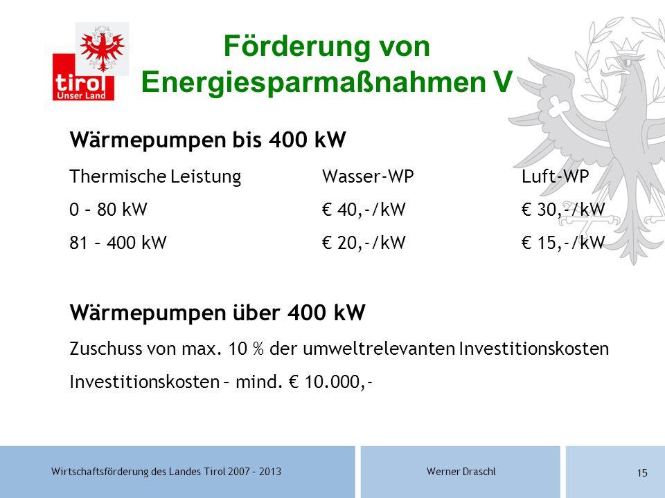 Wirtschaftsförderung des Landes Tirol 2007 – 2013Werner Draschl 15 Wärmepumpen bis 400 kW Thermische LeistungWasser-WPLuft-WP 0 – 80 kW 40,-/kW 30,-/k