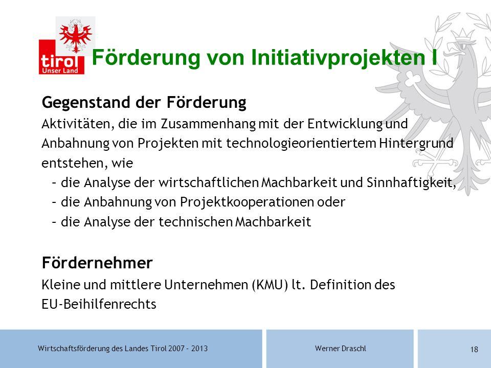 Wirtschaftsförderung des Landes Tirol 2007 – 2013Werner Draschl 18 Förderung von Initiativprojekten I Gegenstand der Förderung Aktivitäten, die im Zus