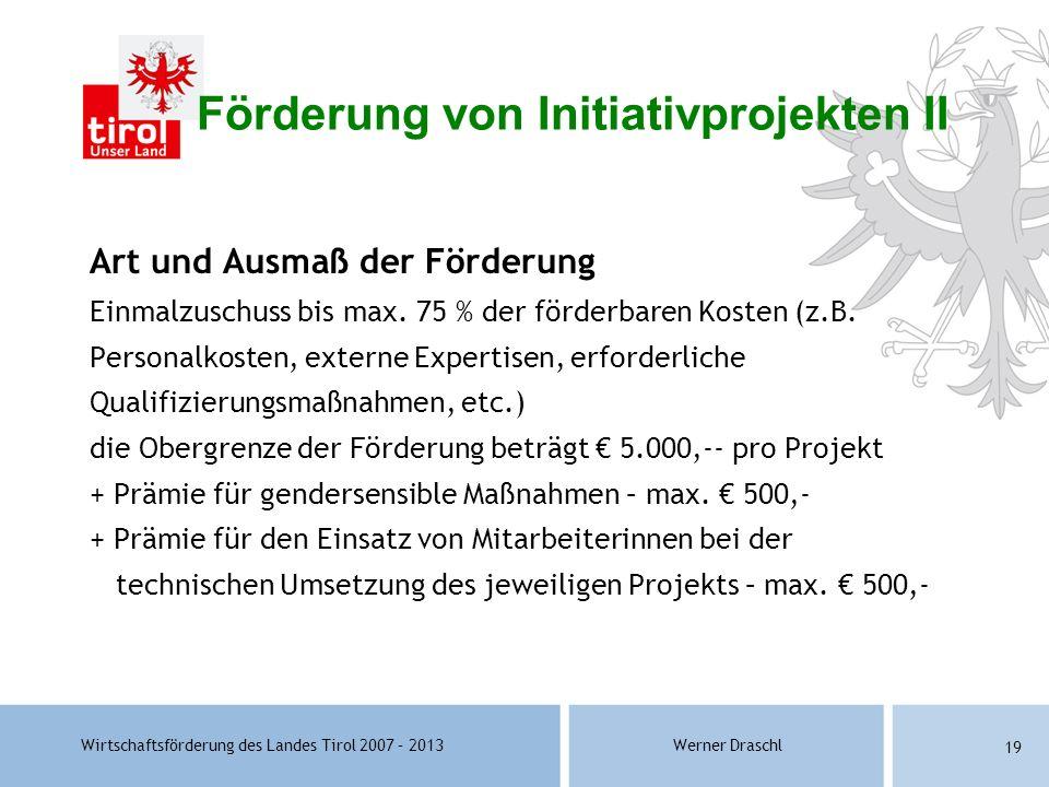 Wirtschaftsförderung des Landes Tirol 2007 – 2013Werner Draschl 19 Förderung von Initiativprojekten II Art und Ausmaß der Förderung Einmalzuschuss bis
