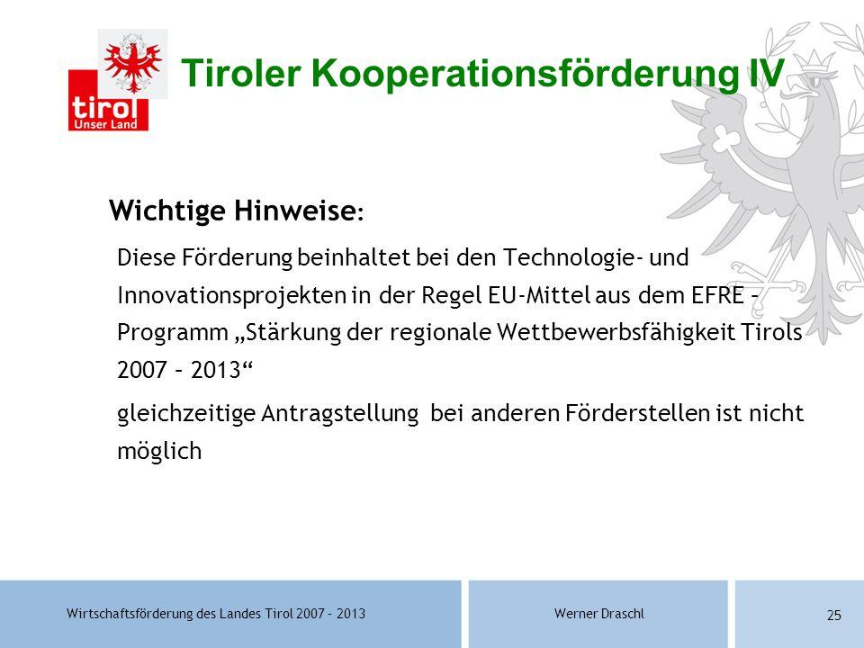 Wirtschaftsförderung des Landes Tirol 2007 – 2013Werner Draschl 25 Wichtige Hinweise : Diese Förderung beinhaltet bei den Technologie- und Innovations