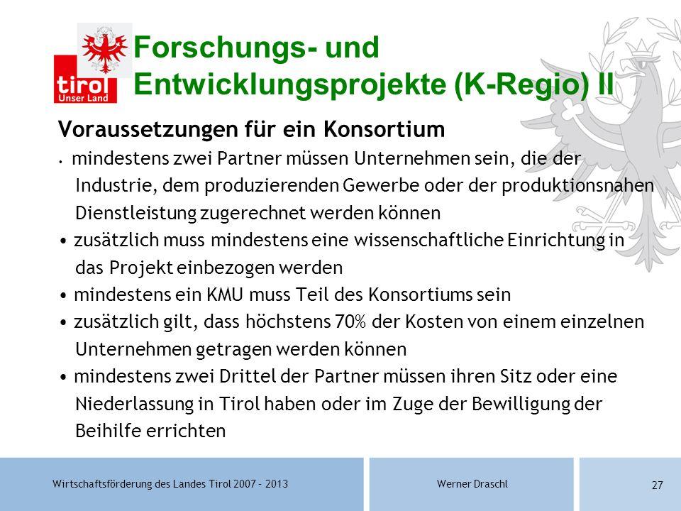 Wirtschaftsförderung des Landes Tirol 2007 – 2013Werner Draschl 27 Forschungs- und Entwicklungsprojekte (K-Regio) II Voraussetzungen für ein Konsortiu