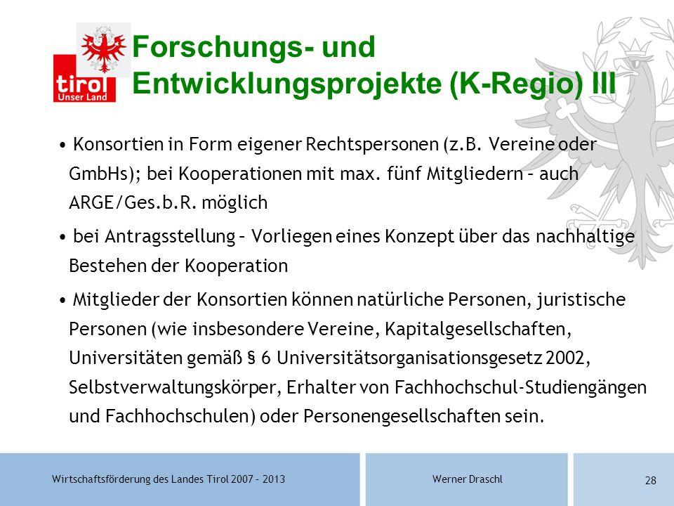 Wirtschaftsförderung des Landes Tirol 2007 – 2013Werner Draschl 28 Forschungs- und Entwicklungsprojekte (K-Regio) III Konsortien in Form eigener Recht