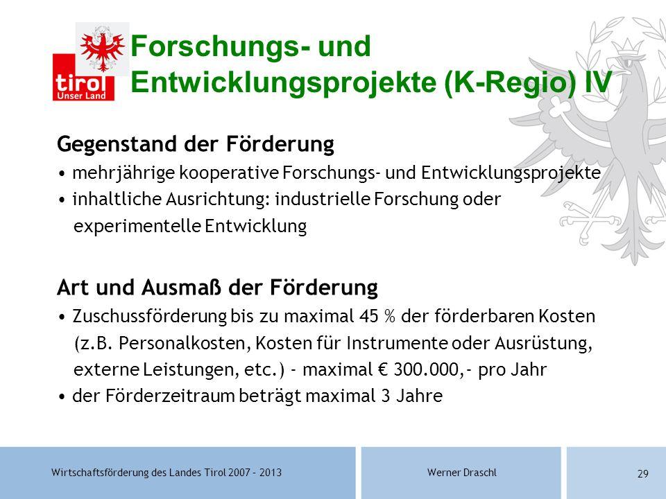 Wirtschaftsförderung des Landes Tirol 2007 – 2013Werner Draschl 29 Forschungs- und Entwicklungsprojekte (K-Regio) IV Gegenstand der Förderung mehrjähr