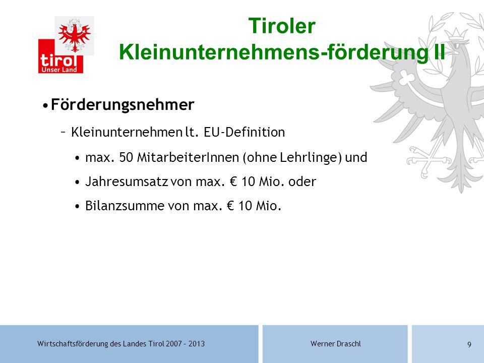 Wirtschaftsförderung des Landes Tirol 2007 – 2013Werner Draschl 9 Förderungsnehmer – Kleinunternehmen lt. EU-Definition max. 50 MitarbeiterInnen (ohne