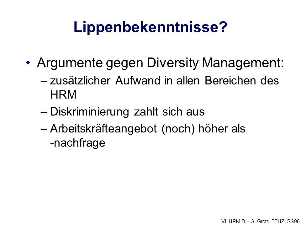 VL HRM B – G. Grote ETHZ, SS06 Lippenbekenntnisse? Argumente gegen Diversity Management: –zusätzlicher Aufwand in allen Bereichen des HRM –Diskriminie