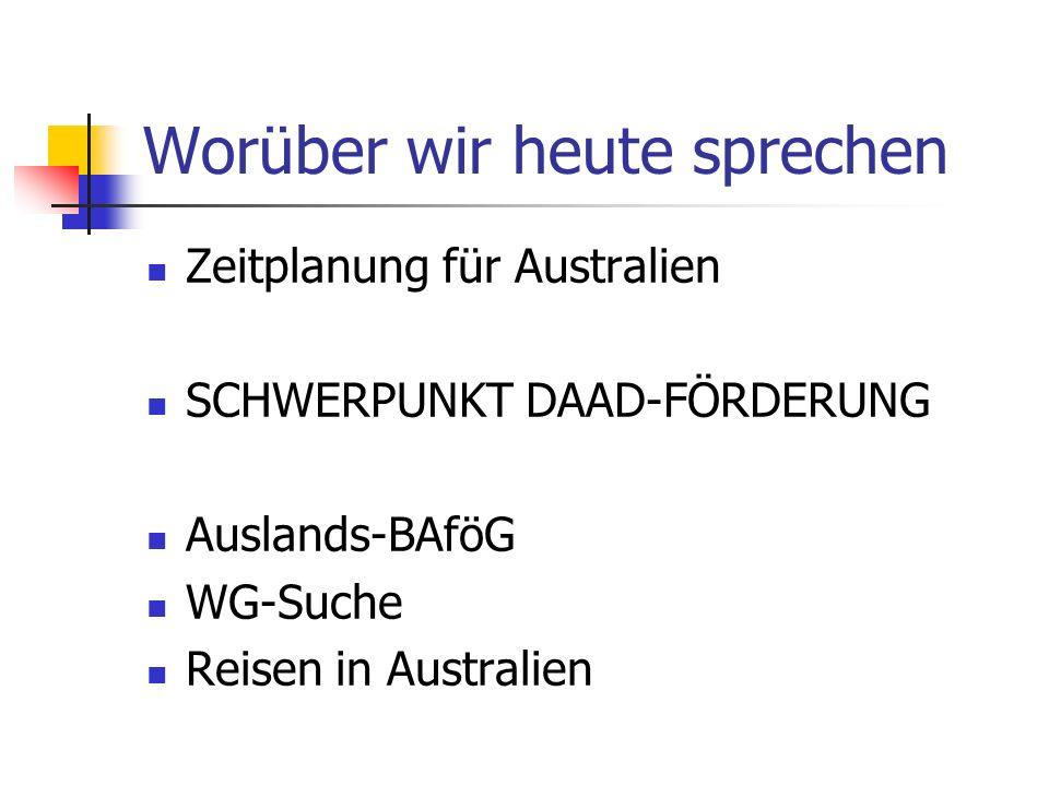 Worüber wir heute sprechen Zeitplanung für Australien SCHWERPUNKT DAAD-FÖRDERUNG Auslands-BAföG WG-Suche Reisen in Australien