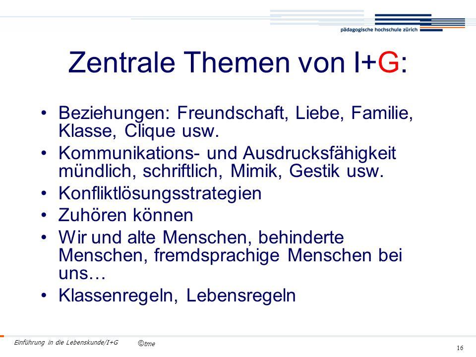 © tme Einführung in die Lebenskunde/I+G 16 Zentrale Themen von I+G: Beziehungen: Freundschaft, Liebe, Familie, Klasse, Clique usw.