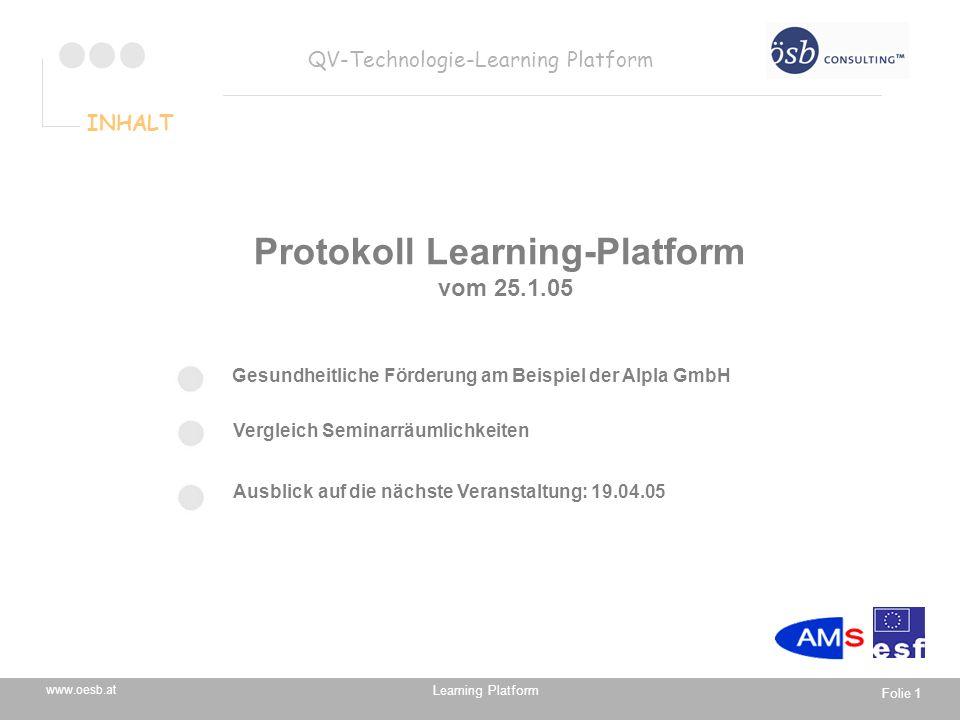 Learning Platform www.oesb.at QV-Technologie-Learning Platform Folie 1 Vergleich Seminarräumlichkeiten Ausblick auf die nächste Veranstaltung: 19.04.05 INHALT Protokoll Learning-Platform vom 25.1.05 Gesundheitliche Förderung am Beispiel der Alpla GmbH