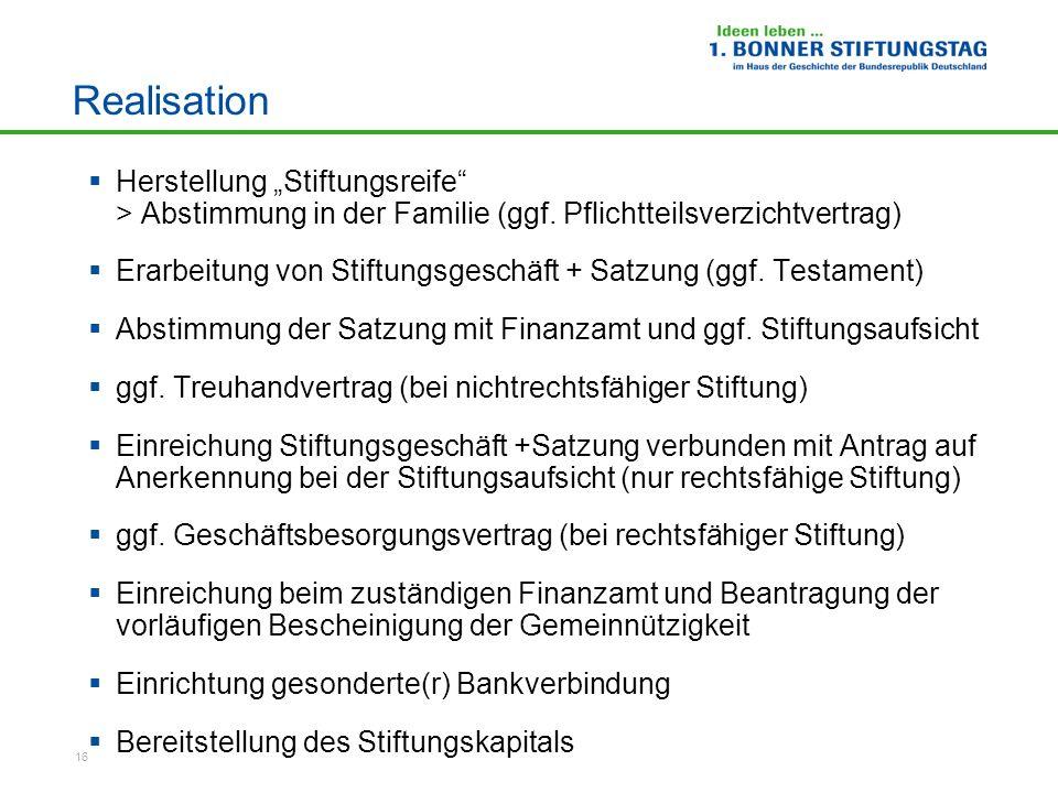 16 Realisation Herstellung Stiftungsreife > Abstimmung in der Familie (ggf. Pflichtteilsverzichtvertrag) Erarbeitung von Stiftungsgeschäft + Satzung (