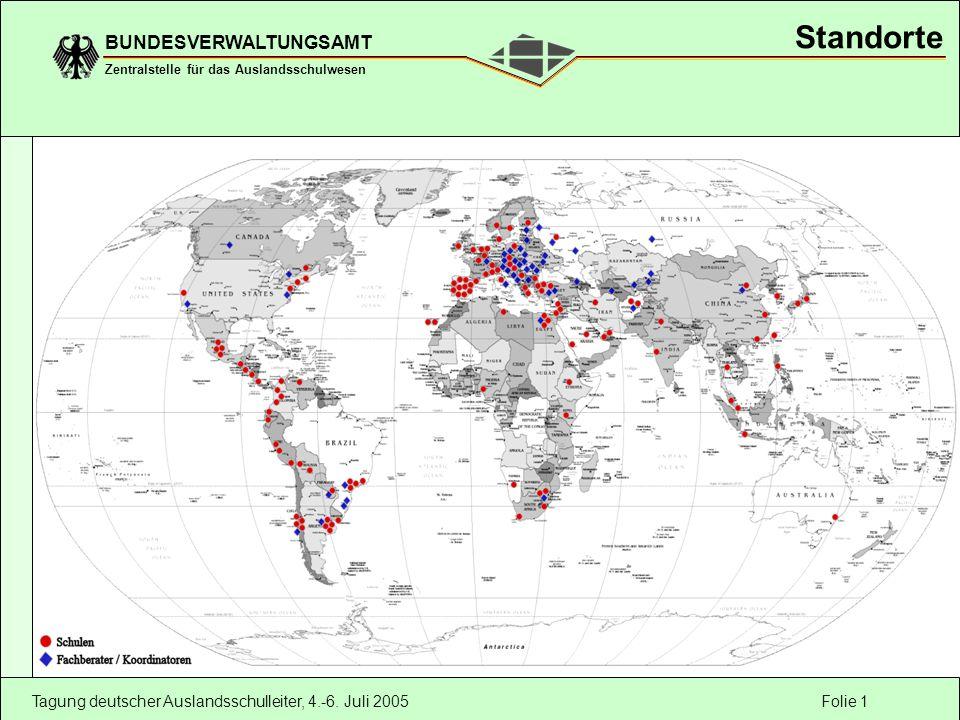 Folie 1 BUNDESVERWALTUNGSAMT Zentralstelle für das Auslandsschulwesen Tagung deutscher Auslandsschulleiter, 4.-6. Juli 2005 Standorte