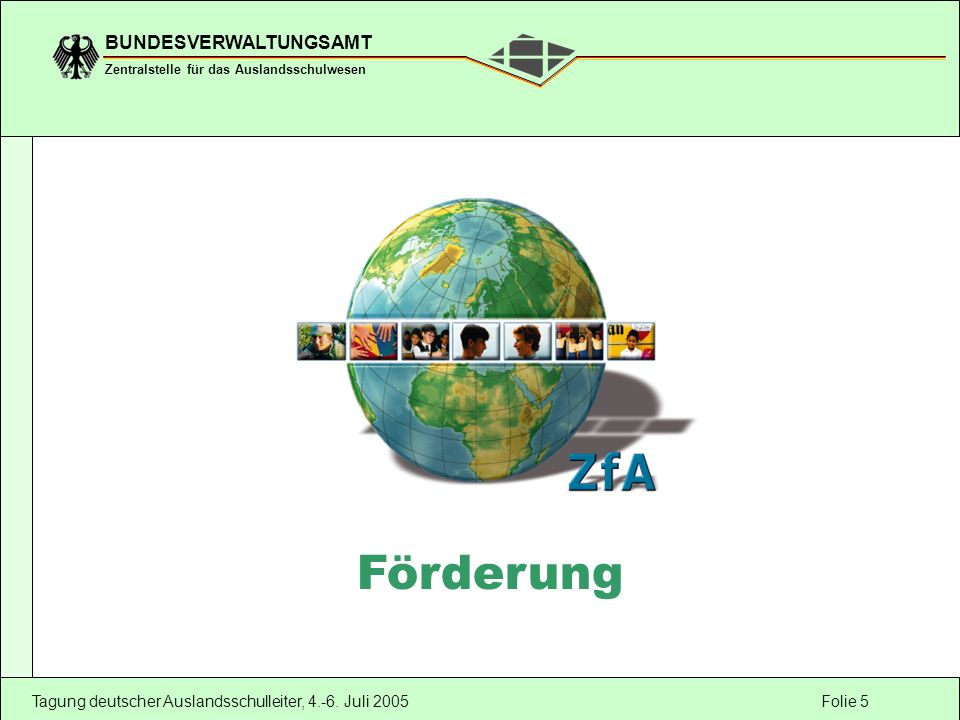 Folie 5 BUNDESVERWALTUNGSAMT Zentralstelle für das Auslandsschulwesen Tagung deutscher Auslandsschulleiter, 4.-6. Juli 2005 Förderung