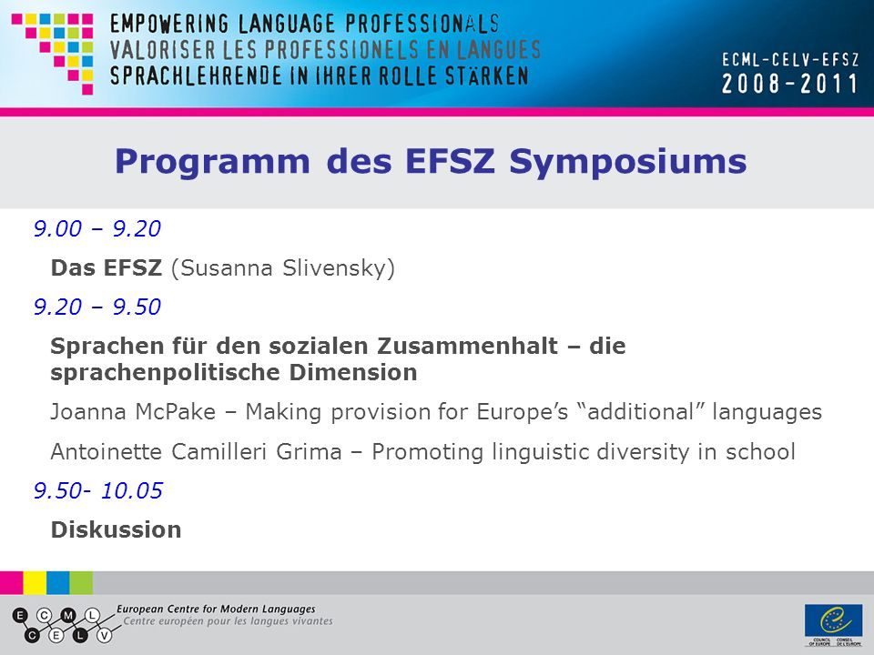 9.00 – 9.20 Das EFSZ (Susanna Slivensky) 9.20 – 9.50 Sprachen für den sozialen Zusammenhalt – die sprachenpolitische Dimension Joanna McPake – Making provision for Europes additional languages Antoinette Camilleri Grima – Promoting linguistic diversity in school 9.50- 10.05 Diskussion Programm des EFSZ Symposiums
