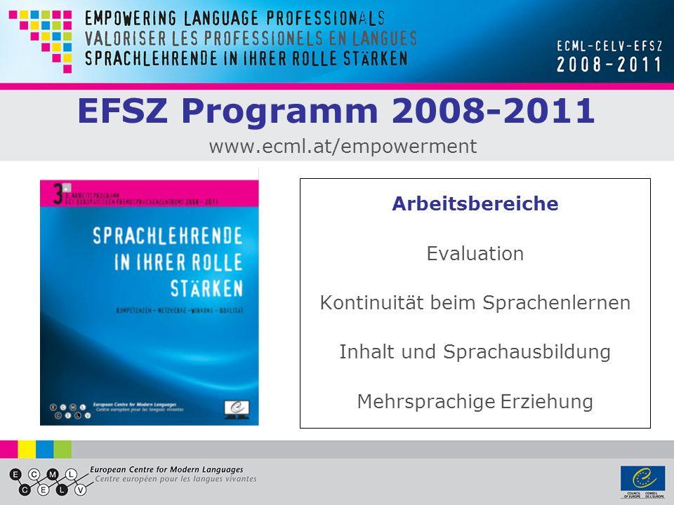 EFSZ Programm 2008-2011 www.ecml.at/empowerment Arbeitsbereiche Evaluation Kontinuität beim Sprachenlernen Inhalt und Sprachausbildung Mehrsprachige E