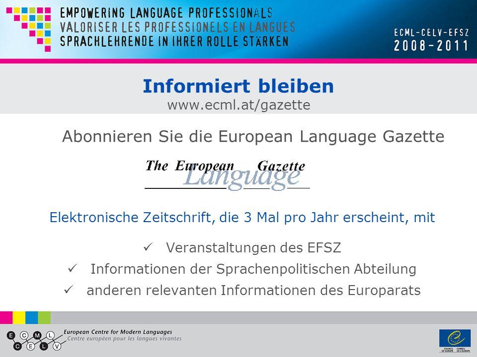 Informiert bleiben www.ecml.at/gazette Elektronische Zeitschrift, die 3 Mal pro Jahr erscheint, mit Veranstaltungen des EFSZ Informationen der Sprache