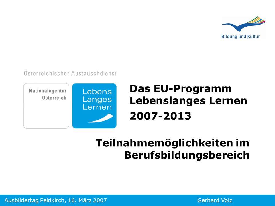 Gerhard VolzAusbildertag Feldkirch, 16. März 2007 Das EU-Programm Lebenslanges Lernen 2007-2013 Teilnahmemöglichkeiten im Berufsbildungsbereich