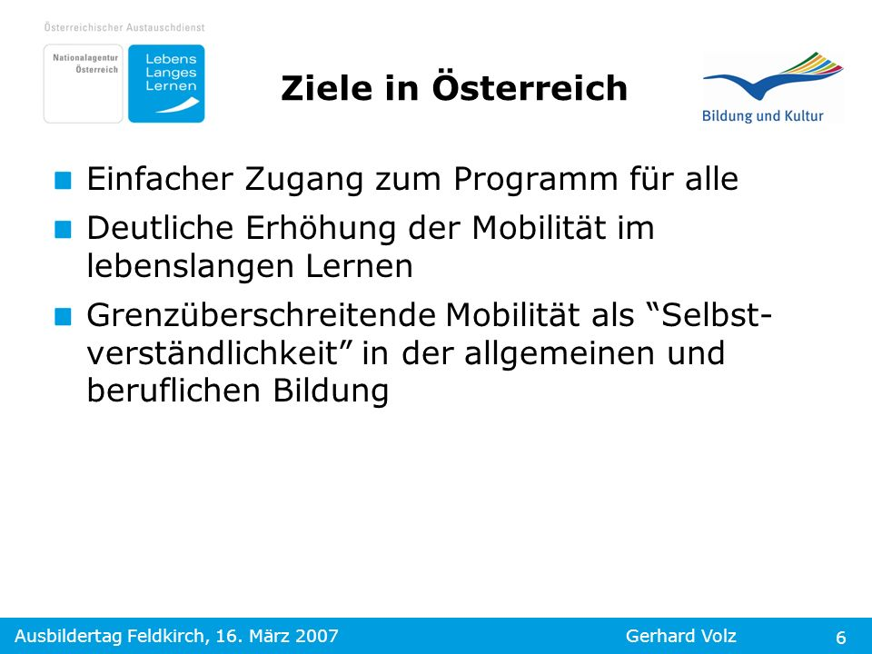 Ausbildertag Feldkirch, 16. März 2007Gerhard Volz 6 Einfacher Zugang zum Programm für alle Deutliche Erhöhung der Mobilität im lebenslangen Lernen Gre