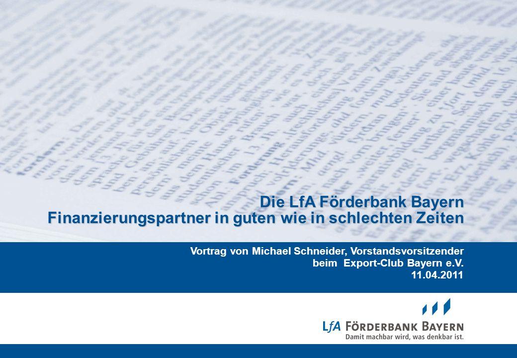 1 /20071 11.04.2011 Die LfA Förderbank Bayern Finanzierungspartner in guten wie in schlechten Zeiten Vortrag von Michael Schneider, Vorstandsvorsitzen