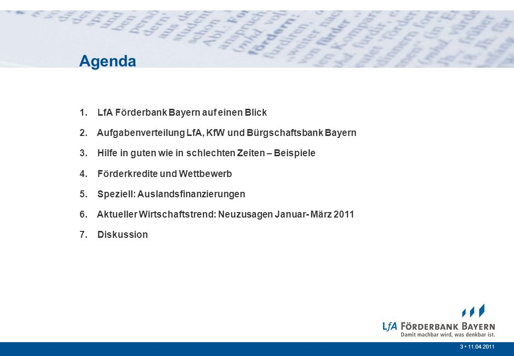 3 /20073 11.04.2011 1. LfA Förderbank Bayern auf einen Blick 2. Aufgabenverteilung LfA, KfW und Bürgschaftsbank Bayern 3. Hilfe in guten wie in schlec