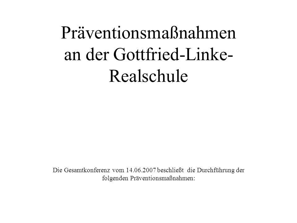 Präventionsmaßnahmen an der Gottfried-Linke- Realschule Die Gesamtkonferenz vom 14.06.2007 beschließt die Durchführung der folgenden Präventionsmaßnah