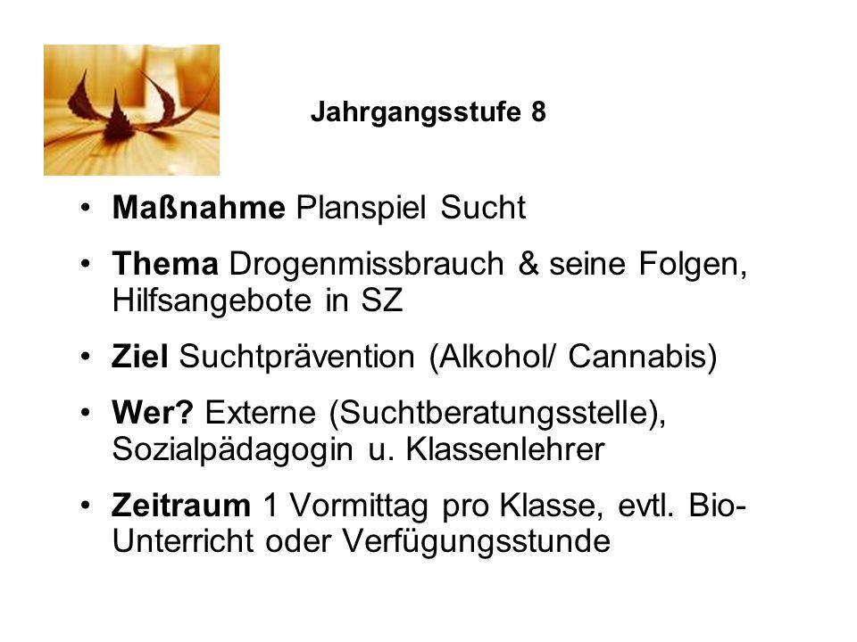 Jahrgangsstufe 8 Maßnahme Planspiel Sucht Thema Drogenmissbrauch & seine Folgen, Hilfsangebote in SZ Ziel Suchtprävention (Alkohol/ Cannabis) Wer? Ext