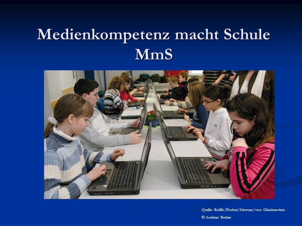 Medienkompetenz macht Schule MmS Quelle: Rolffs/Fischer/Schwarz/von Gleichenstein © Andreas Becker