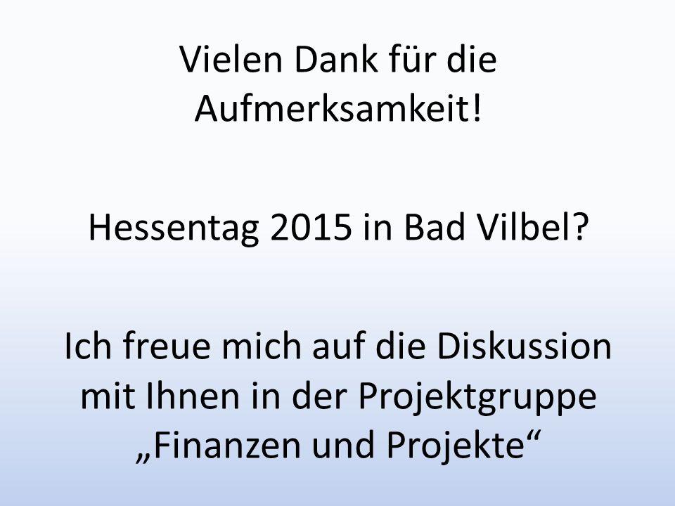 Vielen Dank für die Aufmerksamkeit! Hessentag 2015 in Bad Vilbel? Ich freue mich auf die Diskussion mit Ihnen in der Projektgruppe Finanzen und Projek