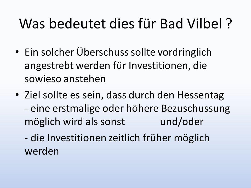 Was bedeutet dies für Bad Vilbel ? Ein solcher Überschuss sollte vordringlich angestrebt werden für Investitionen, die sowieso anstehen Ziel sollte es
