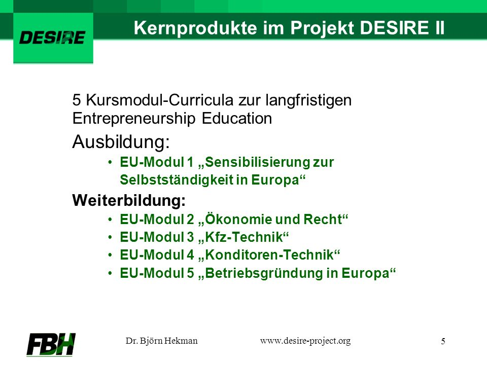 Dr. Björn Hekmanwww.desire-project.org 5 Kernprodukte im Projekt DESIRE II 5 Kursmodul-Curricula zur langfristigen Entrepreneurship Education Ausbildu