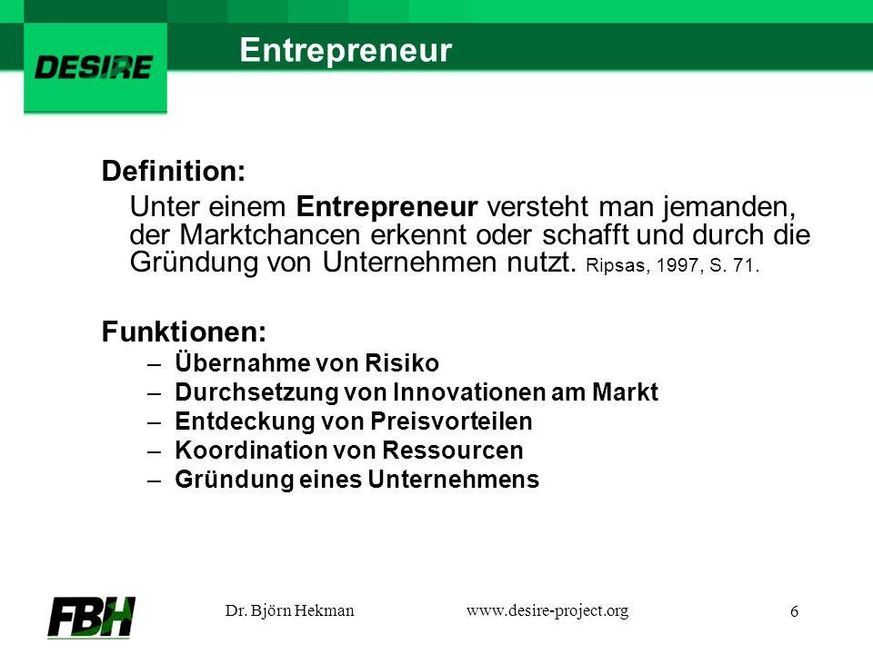 Dr. Björn Hekmanwww.desire-project.org 6 Entrepreneur Definition: Unter einem Entrepreneur versteht man jemanden, der Marktchancen erkennt oder schaff
