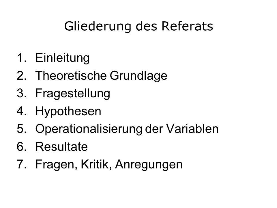 Gliederung des Referats 1.Einleitung 2.Theoretische Grundlage 3.Fragestellung 4.Hypothesen 5.Operationalisierung der Variablen 6.Resultate 7.Fragen, K