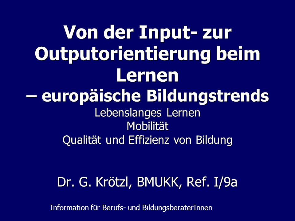 Von der Input- zur Outputorientierung beim Lernen – europäische Bildungstrends Lebenslanges Lernen Mobilität Qualität und Effizienz von Bildung Dr. G.