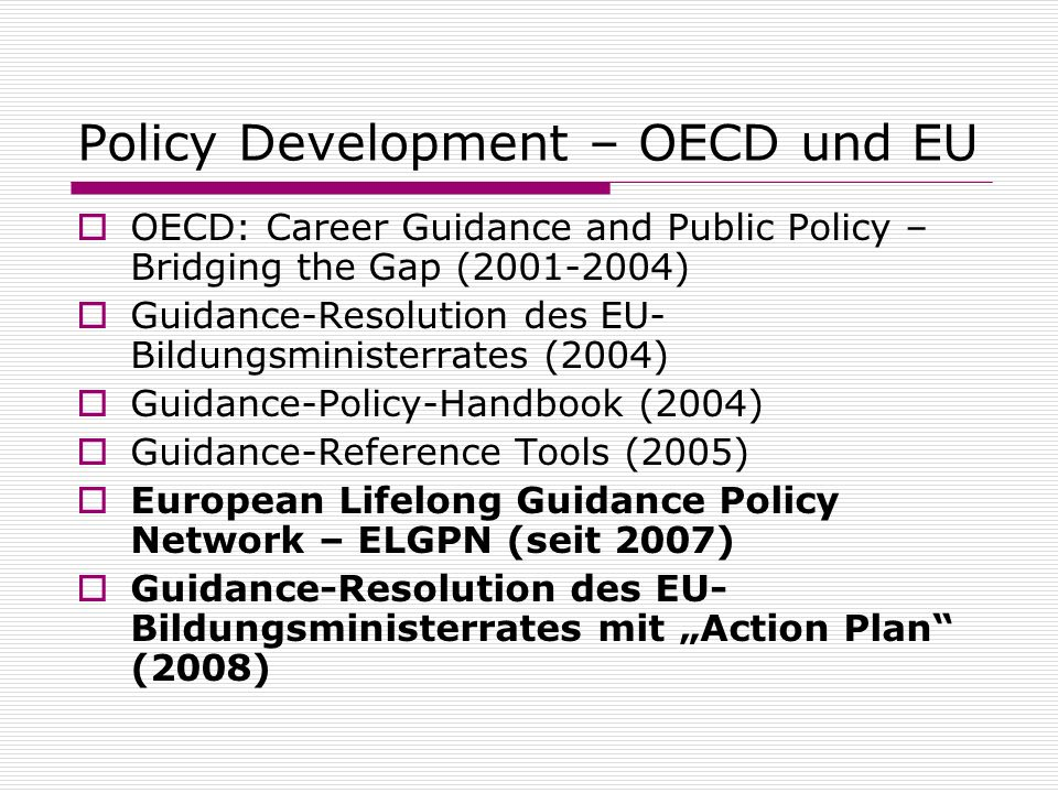 Policy Development – OECD und EU OECD: Career Guidance and Public Policy – Bridging the Gap (2001-2004) Guidance-Resolution des EU- Bildungsministerrates (2004) Guidance-Policy-Handbook (2004) Guidance-Reference Tools (2005) European Lifelong Guidance Policy Network – ELGPN (seit 2007) Guidance-Resolution des EU- Bildungsministerrates mit Action Plan (2008)