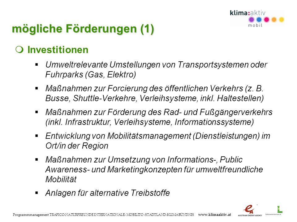 Programmmanagement TRAFICO-NATURFREUNDE INTERNATIONALE- MOBILITO -STADTLAND-KLIMABÜNDNIS www.klimaaktiv.at Investitionen Umweltrelevante Umstellungen von Transportsystemen oder Fuhrparks (Gas, Elektro) Maßnahmen zur Forcierung des öffentlichen Verkehrs (z.