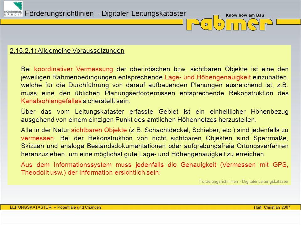 Hartl Christian 2007LEITUNGSKATASTER – Potentiale und Chancen Datenaustausch am Beispiel Zustandsdaten SchadensanspracheATV-DVWK-M 143, Teil 2Richtlinie Land OÖEN 13508-2 Austauschformat der Zustandsdaten ISYBAU 01/96 oder ISYBAU 06/01 Richtlinie Land OÖ oder DIGIKAN-FormatISYBAU XML 2005 Austauschformat Zustandsfilme (Ansteuerung der digitalen Videos) ISYBAU Typ ZF 0403 Richtlinie Land OÖ Oder DIGIKAN-Format ISYBAU XML 2005 Zustandsklassifizierung ISYBAU 01/96 oder ISYBAU 06/01 Richtlinie Land OÖ ISYBAU XML 2005 NETZINFORMATIONSSYSTEM