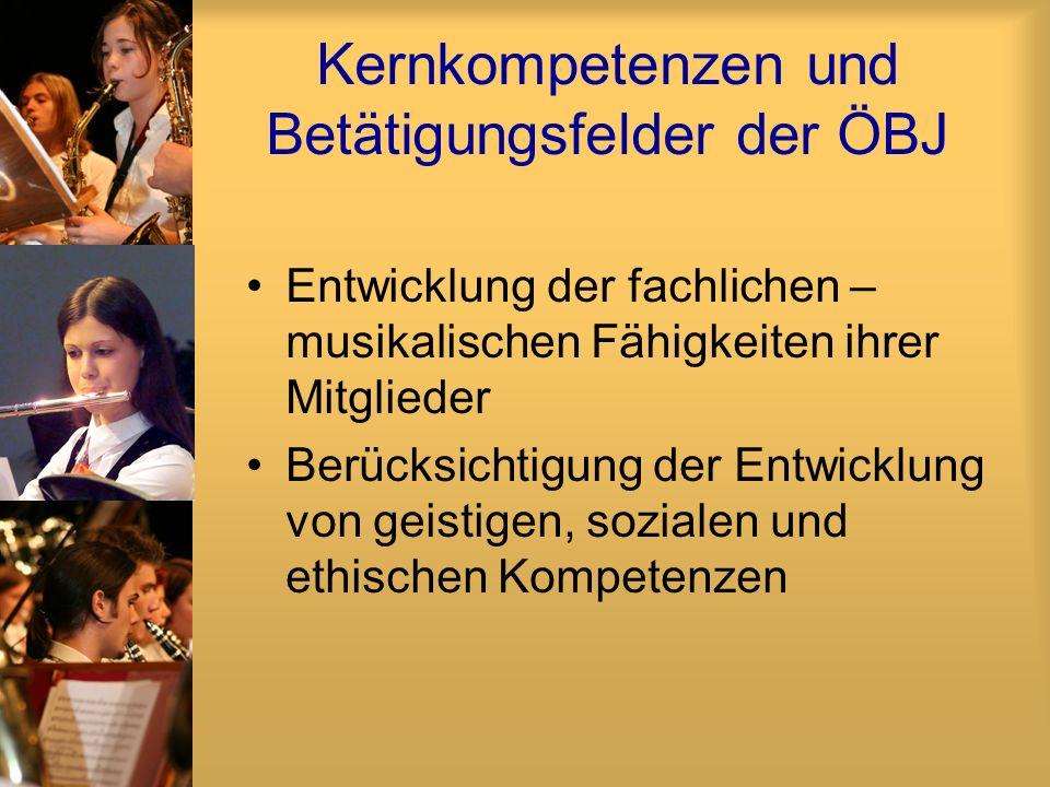Kernkompetenzen und Betätigungsfelder der ÖBJ Entwicklung der fachlichen – musikalischen Fähigkeiten ihrer Mitglieder Berücksichtigung der Entwicklung von geistigen, sozialen und ethischen Kompetenzen