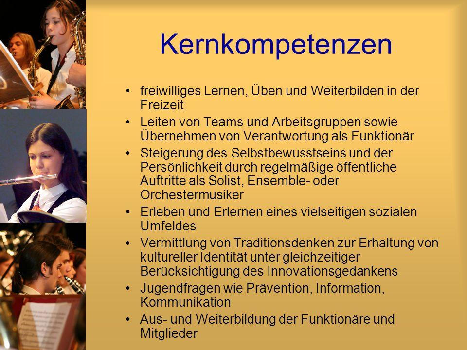 Kernkompetenzen freiwilliges Lernen, Üben und Weiterbilden in der Freizeit Leiten von Teams und Arbeitsgruppen sowie Übernehmen von Verantwortung als Funktionär Steigerung des Selbstbewusstseins und der Persönlichkeit durch regelmäßige öffentliche Auftritte als Solist, Ensemble- oder Orchestermusiker Erleben und Erlernen eines vielseitigen sozialen Umfeldes Vermittlung von Traditionsdenken zur Erhaltung von kultureller Identität unter gleichzeitiger Berücksichtigung des Innovationsgedankens Jugendfragen wie Prävention, Information, Kommunikation Aus- und Weiterbildung der Funktionäre und Mitglieder