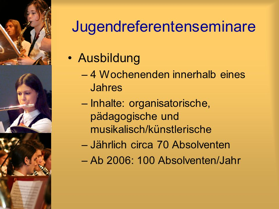 Jugendreferentenseminare Ausbildung –4 Wochenenden innerhalb eines Jahres –Inhalte: organisatorische, pädagogische und musikalisch/künstlerische –Jähr