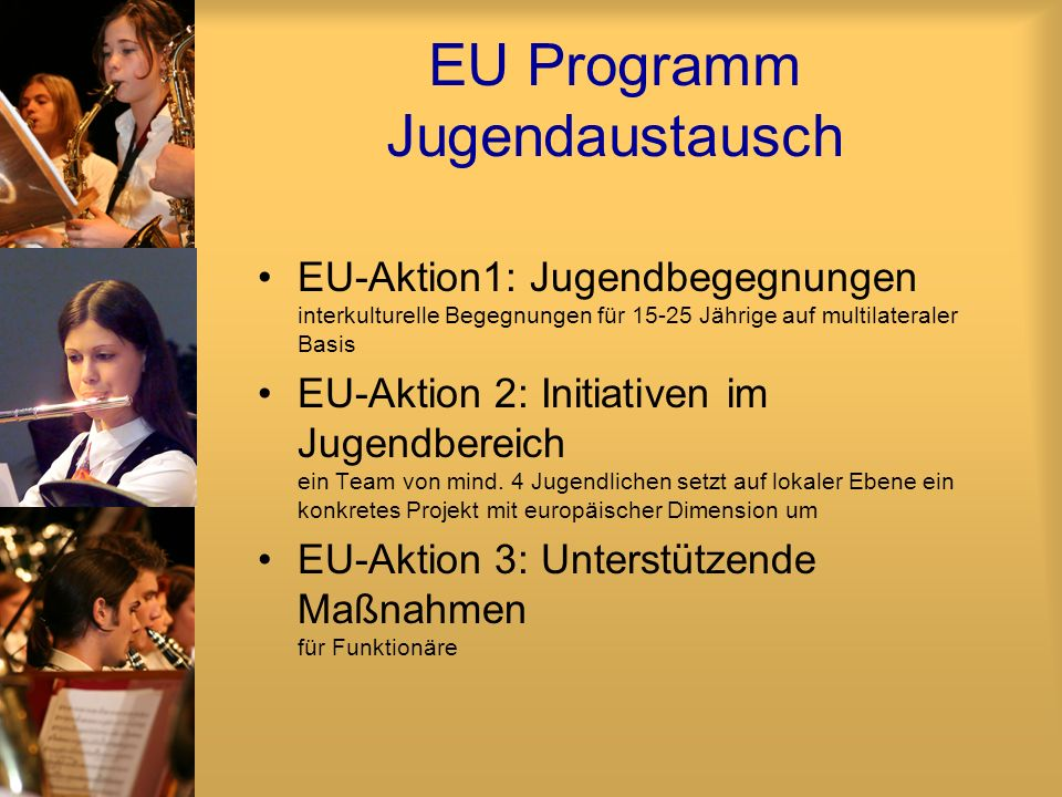 EU Programm Jugendaustausch EU-Aktion1: Jugendbegegnungen interkulturelle Begegnungen für 15-25 Jährige auf multilateraler Basis EU-Aktion 2: Initiativen im Jugendbereich ein Team von mind.