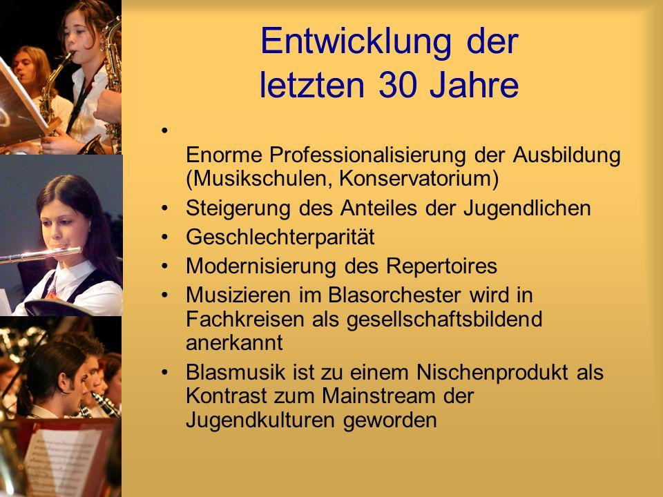 Entwicklung der letzten 30 Jahre Enorme Professionalisierung der Ausbildung (Musikschulen, Konservatorium) Steigerung des Anteiles der Jugendlichen Geschlechterparität Modernisierung des Repertoires Musizieren im Blasorchester wird in Fachkreisen als gesellschaftsbildend anerkannt Blasmusik ist zu einem Nischenprodukt als Kontrast zum Mainstream der Jugendkulturen geworden