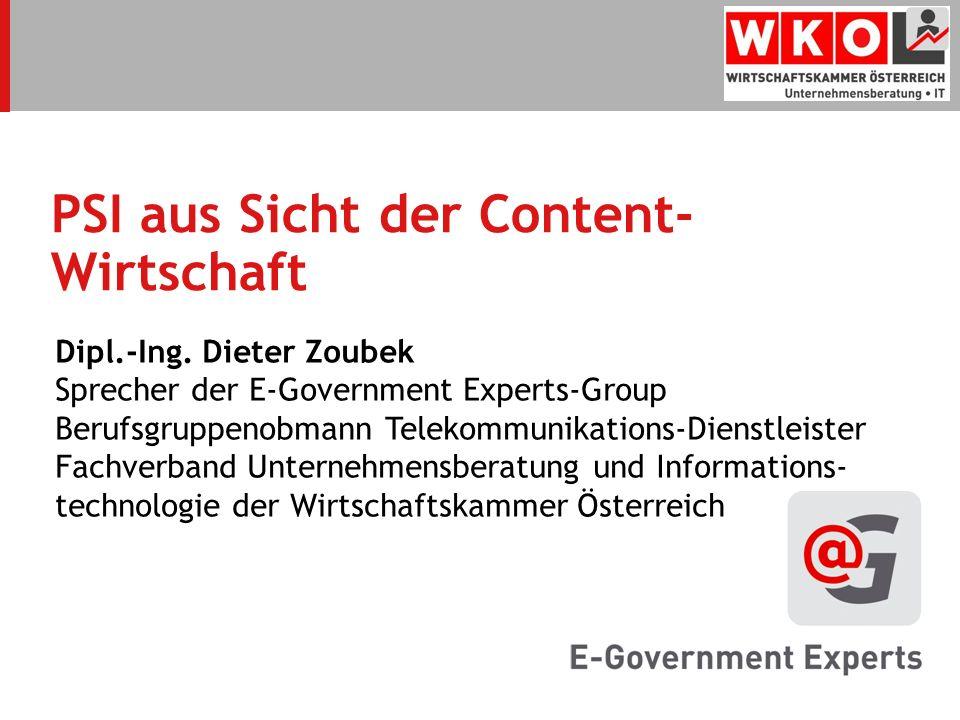 PSI aus Sicht der Content- Wirtschaft Dipl.-Ing. Dieter Zoubek Sprecher der E-Government Experts-Group Berufsgruppenobmann Telekommunikations-Dienstle