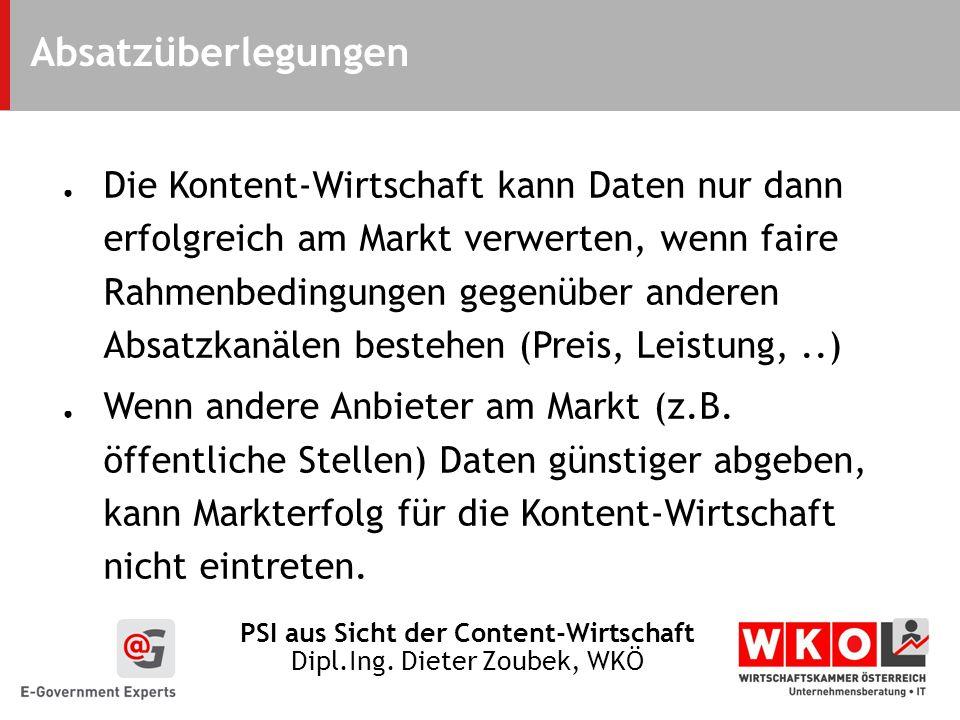 PSI aus Sicht der Content-Wirtschaft Dipl.Ing. Dieter Zoubek, WKÖ Absatzüberlegungen Die Kontent-Wirtschaft kann Daten nur dann erfolgreich am Markt v