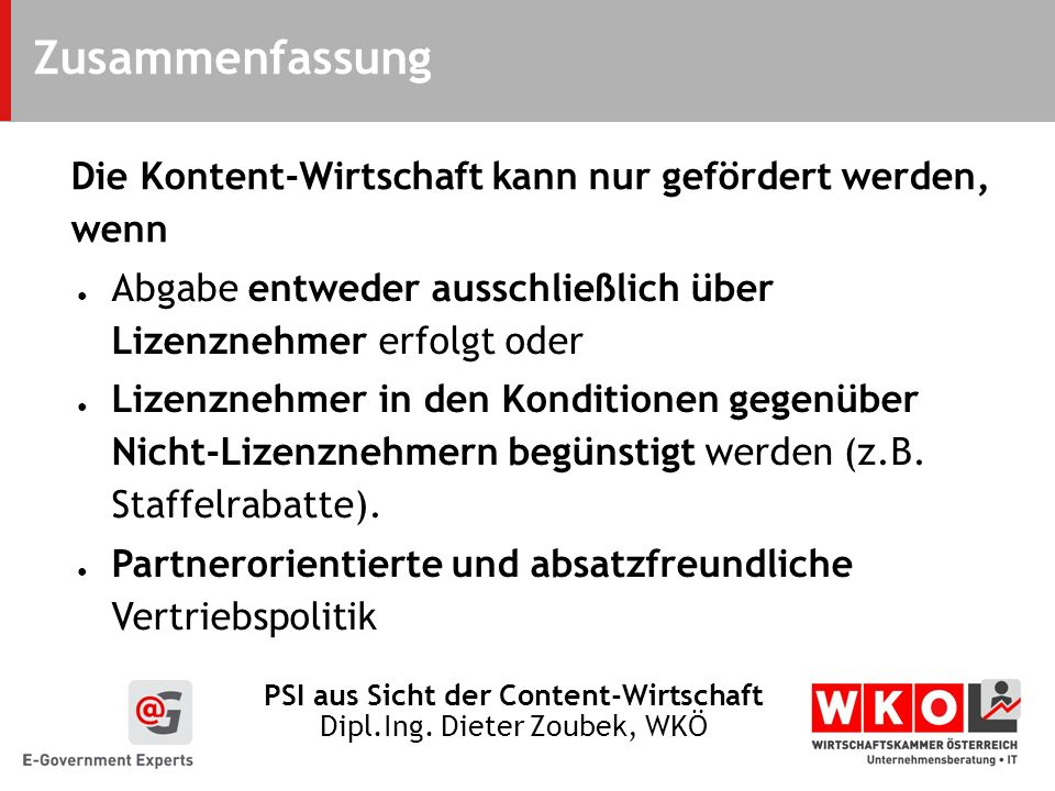 PSI aus Sicht der Content-Wirtschaft Dipl.Ing. Dieter Zoubek, WKÖ Zusammenfassung Die Kontent-Wirtschaft kann nur gefördert werden, wenn Abgabe entwed