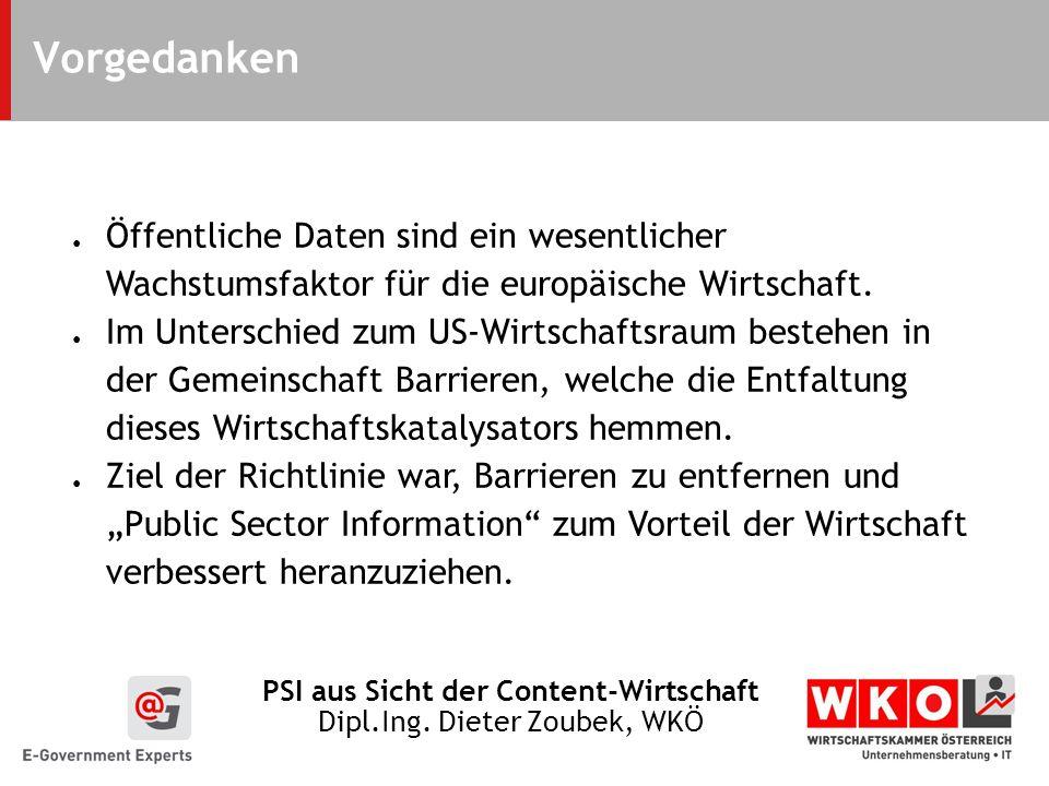 PSI aus Sicht der Content-Wirtschaft Dipl.Ing. Dieter Zoubek, WKÖ Vorgedanken Öffentliche Daten sind ein wesentlicher Wachstumsfaktor für die europäis