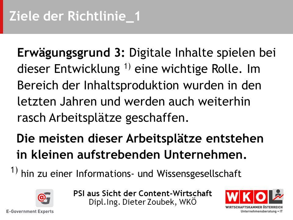 PSI aus Sicht der Content-Wirtschaft Dipl.Ing. Dieter Zoubek, WKÖ Ziele der Richtlinie_1 Erwägungsgrund 3: Digitale Inhalte spielen bei dieser Entwick