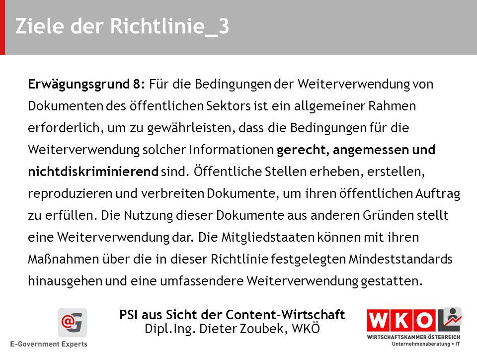PSI aus Sicht der Content-Wirtschaft Dipl.Ing. Dieter Zoubek, WKÖ Ziele der Richtlinie_3 Erwägungsgrund 8: Für die Bedingungen der Weiterverwendung vo