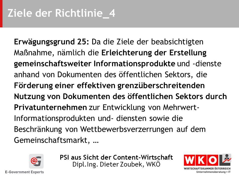 PSI aus Sicht der Content-Wirtschaft Dipl.Ing. Dieter Zoubek, WKÖ Ziele der Richtlinie_4 Erwägungsgrund 25: Da die Ziele der beabsichtigten Maßnahme,